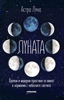 Луната. Древни и модерни практики за живот в хармония с небесните светила